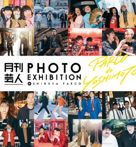 月刊芸人 PHOTO EXHIBITION @SHIBUYA PARCO