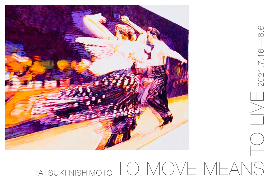 To move means to live -西本樹生-